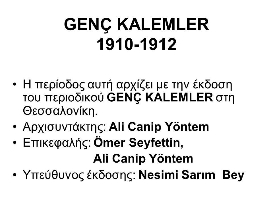 GENÇ KALEMLER 1910-1912 Η περίοδος αυτή αρχίζει με την έκδοση του περιοδικού GENÇ KALEMLER στη Θεσσαλονίκη. Αρχισυντάκτης: Ali Canip Yöntem Επικεφαλής
