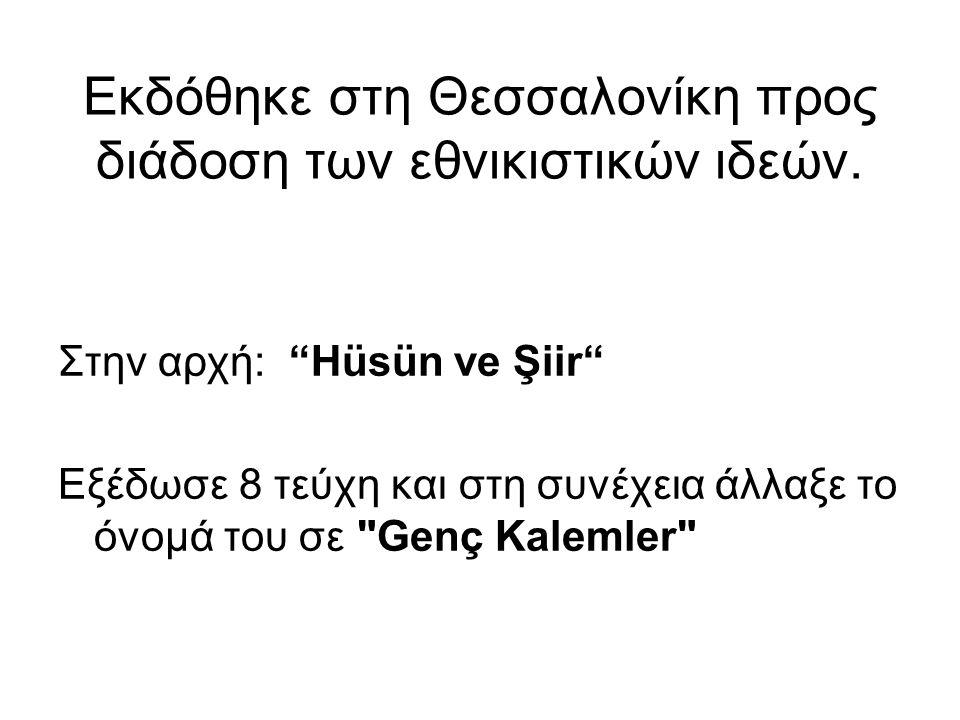 """Εκδόθηκε στη Θεσσαλονίκη προς διάδοση των εθνικιστικών ιδεών. Στην αρχή: """"Hüsün ve Şiir"""" Εξέδωσε 8 τεύχη και στη συνέχεια άλλαξε το όνομά του σε"""