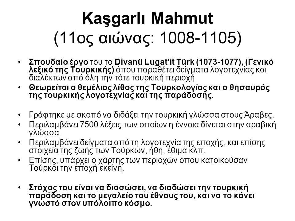 Kaşgarlı Mahmut (11ος αιώνας: 1008-1105) Σπουδαίο έργο του το Divanü Lugat'it Türk (1073-1077), (Γενικό λεξικό της Τουρκικής) όπου παραθέτει δείγματα