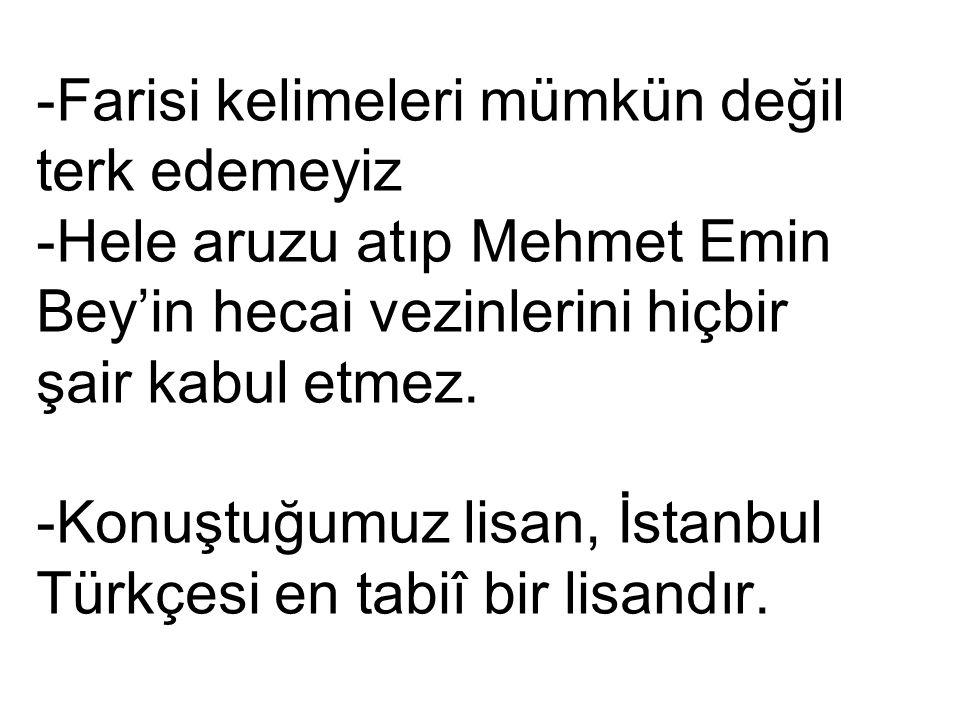 -Farisi kelimeleri mümkün değil terk edemeyiz -Hele aruzu atıp Mehmet Emin Bey'in hecai vezinlerini hiçbir şair kabul etmez. -Konuştuğumuz lisan, İsta