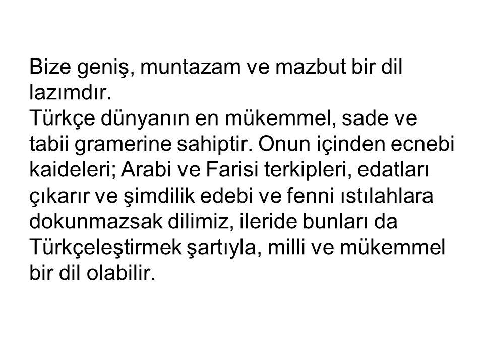 Bize geniş, muntazam ve mazbut bir dil lazımdır. Türkçe dünyanın en mükemmel, sade ve tabii gramerine sahiptir. Onun içinden ecnebi kaideleri; Arabi v