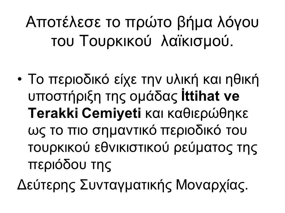 Aπoτέλεσε το πρώτο βήμα λόγου του Τουρκικού λαϊκισμού. Το περιοδικό είχε την υλική και ηθική υποστήριξη της ομάδας İttihat ve Terakki Cemiyeti και καθ