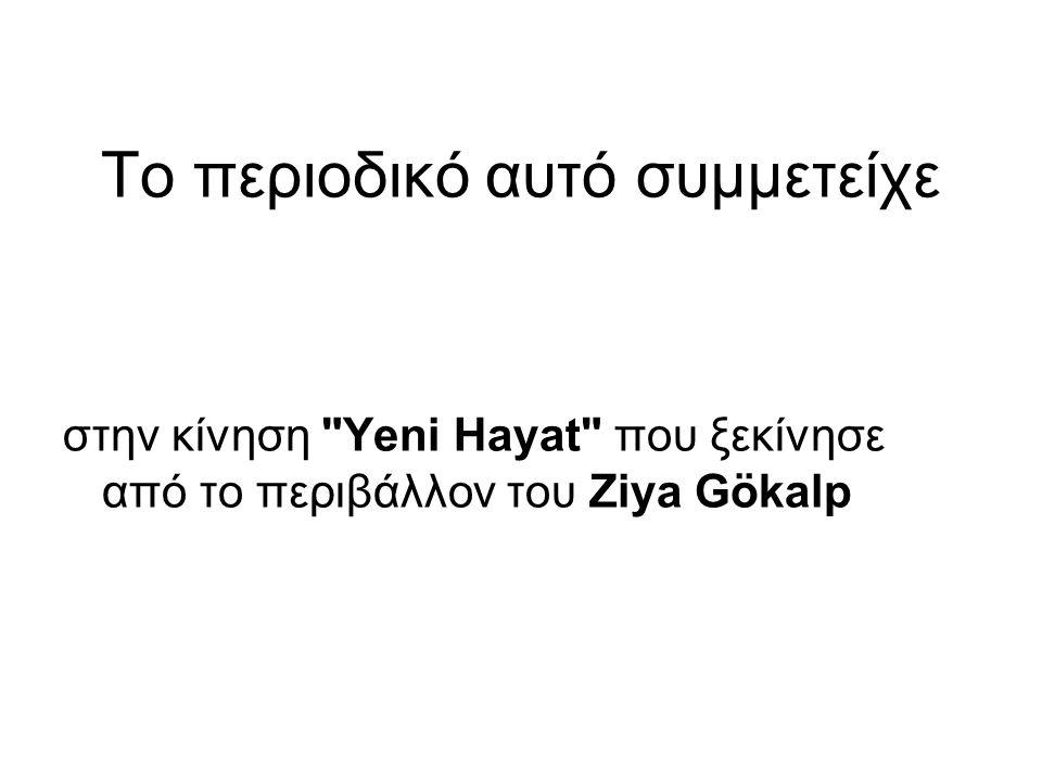 To περιοδικό αυτό συμμετείχε στην κίνηση Yeni Hayat που ξεκίνησε από το περιβάλλον του Ζiya Gökalp