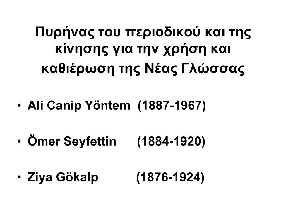 Πυρήνας του περιοδικού και της κίνησης για την χρήση και καθιέρωση της Νέας Γλώσσας Ali Canip Yöntem (1887-1967) Ömer Seyfettin (1884-1920) Ziya Gökal
