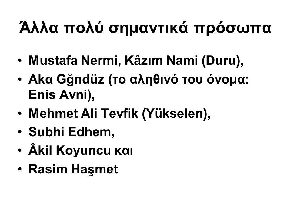 Άλλα πολύ σημαντικά πρόσωπα Mustafa Nermi, Kâzım Nami (Duru), Αkα Gğndüz (το αληθινό του όνομα: Enis Avni), Mehmet Ali Tevfik (Yükselen), Subhi Edhem, Âkil Koyuncu και Rasim Haşmet