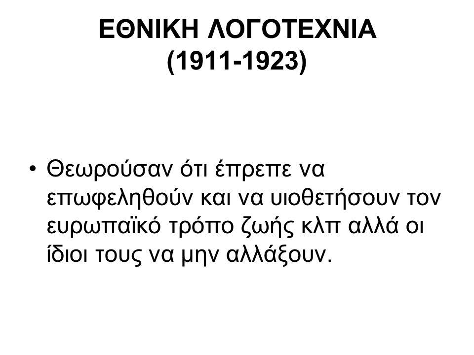 ΕΘΝΙΚΗ ΛΟΓΟΤΕΧΝΙΑ (1911-1923) Θεωρούσαν ότι έπρεπε να επωφεληθούν και να υιοθετήσουν τον ευρωπαϊκό τρόπο ζωής κλπ αλλά οι ίδιοι τους να μην αλλάξουν.