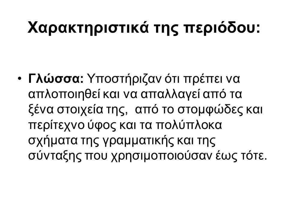 Χαρακτηριστικά της περιόδου: Γλώσσα: Υποστήριζαν ότι πρέπει να απλοποιηθεί και να απαλλαγεί από τα ξένα στοιχεία της, από το στομφώδες και περίτεχνο ύ
