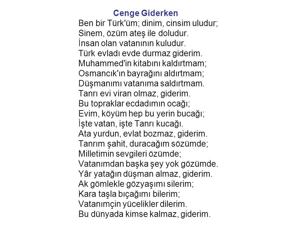 Cenge Giderken Ben bir Türk'üm; dinim, cinsim uludur; Sinem, özüm ateş ile doludur. İnsan olan vatanının kuludur. Türk evladı evde durmaz giderim. Muh
