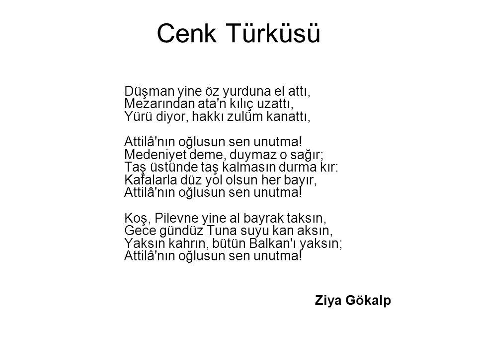 Cenk Türküsü Düşman yine öz yurduna el attı, Mezarından ata'n kılıç uzattı, Yürü diyor, hakkı zulüm kanattı, Attilâ'nın oğlusun sen unutma! Medeniyet