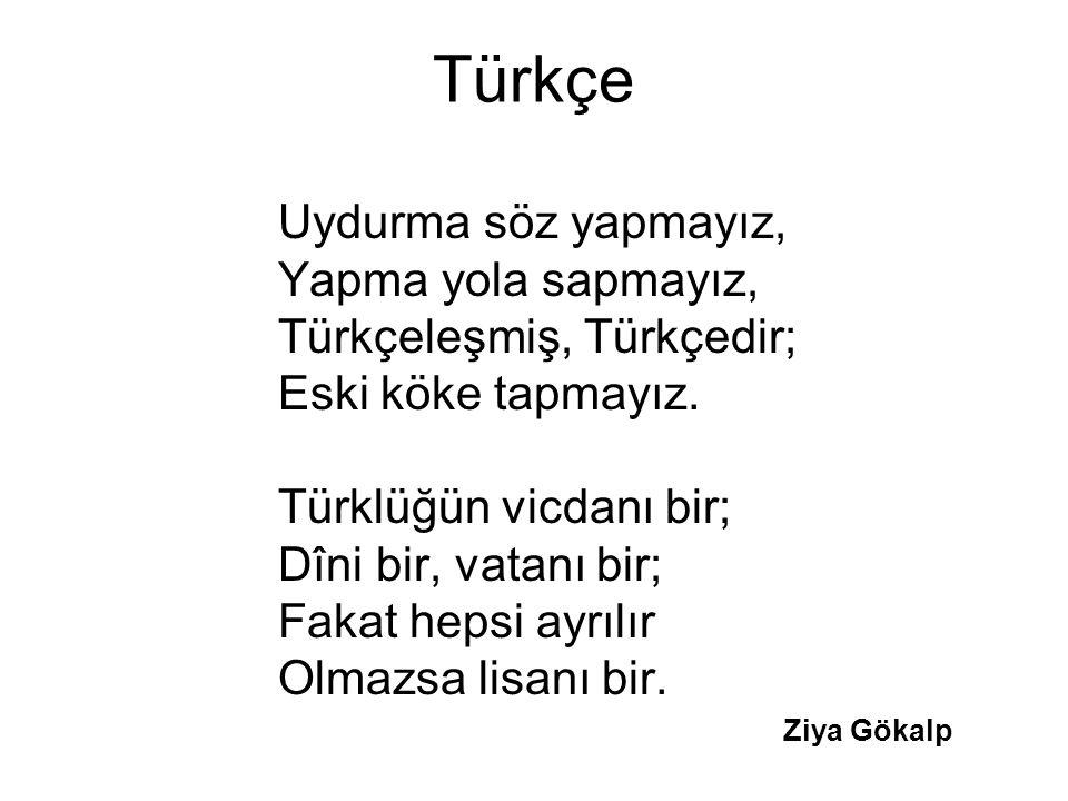 Türkçe Uydurma söz yapmayız, Yapma yola sapmayız, Türkçeleşmiş, Türkçedir; Eski köke tapmayız.