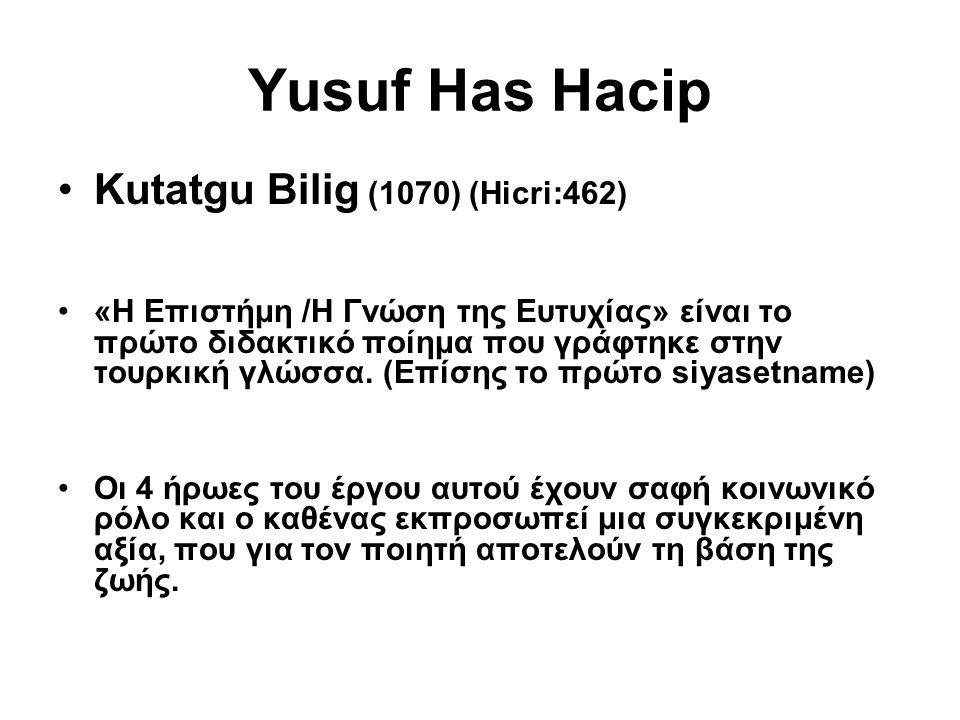Yusuf Has Hacip Kutatgu Bilig (1070) (Hicri:462) «Η Επιστήμη /Η Γνώση της Ευτυχίας» είναι το πρώτο διδακτικό ποίημα που γράφτηκε στην τουρκική γλώσσα.