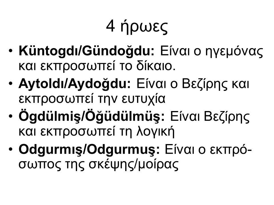 4 ήρωες Küntogdı/Gündoğdu: Είναι ο ηγεμόνας και εκπροσωπεί το δίκαιο. Aytoldı/Aydoğdu: Είναι ο Βεζίρης και εκπροσωπεί την ευτυχία Ögdülmiş/Öğüdülmüş: