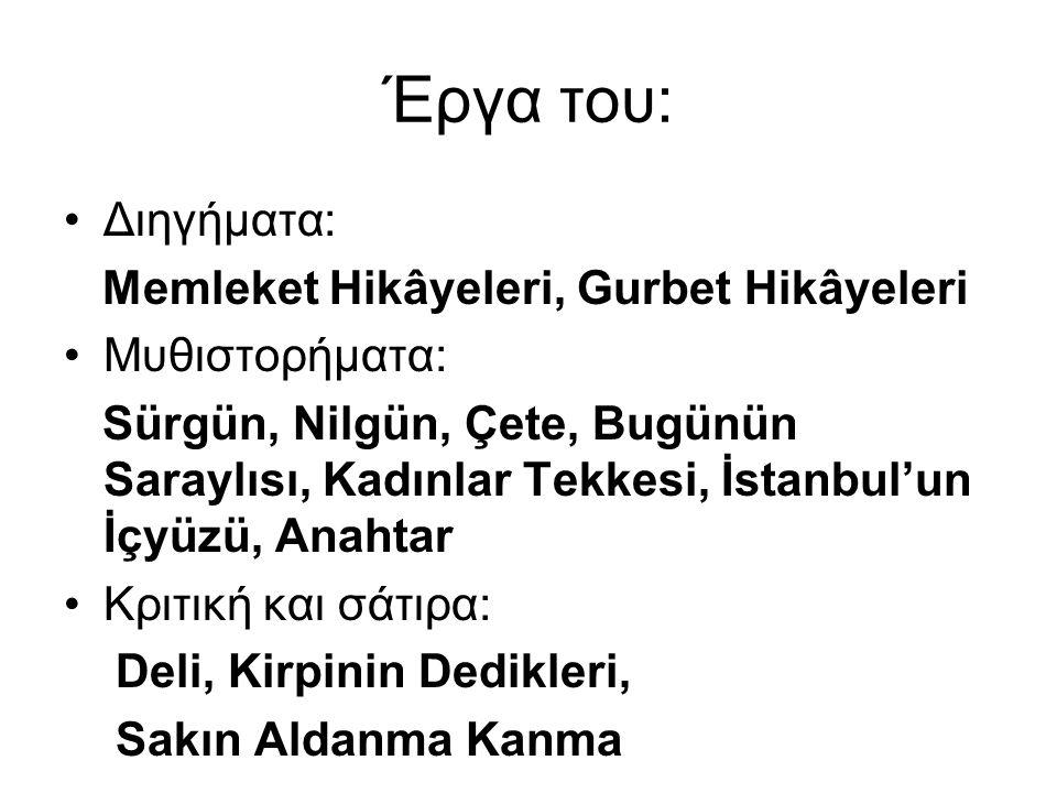 Έργα του: Διηγήματα: Memleket Hikâyeleri, Gurbet Hikâyeleri Μυθιστορήματα: Sürgün, Nilgün, Çete, Bugünün Saraylısı, Kadınlar Tekkesi, İstanbul'un İçyü