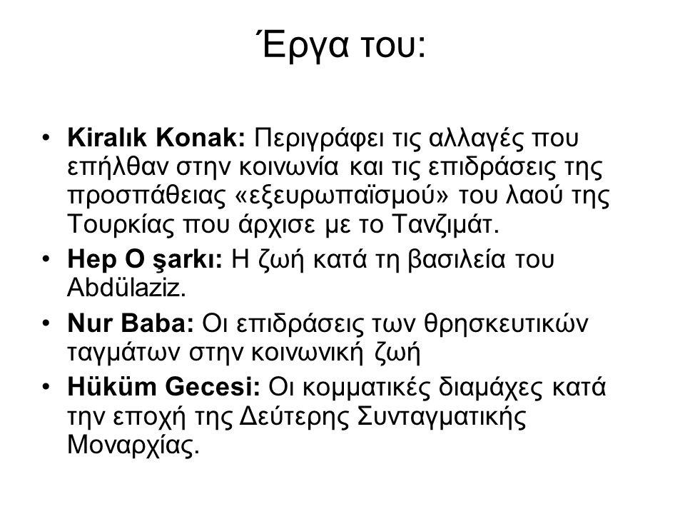 Έργα του: Kiralık Konak: Περιγράφει τις αλλαγές που επήλθαν στην κοινωνία και τις επιδράσεις της προσπάθειας «εξευρωπαϊσμού» του λαού της Τουρκίας που