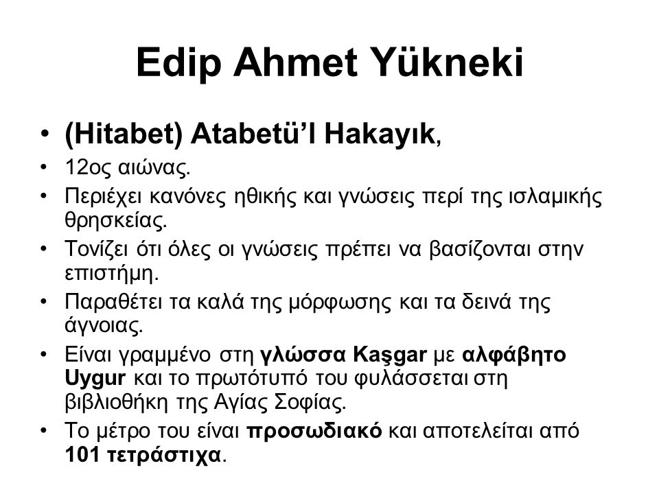 Edip Ahmet Yükneki (Hitabet) Atabetü'l Hakayık, 12ος αιώνας. Περιέχει κανόνες ηθικής και γνώσεις περί της ισλαμικής θρησκείας. Τονίζει ότι όλες οι γνώ