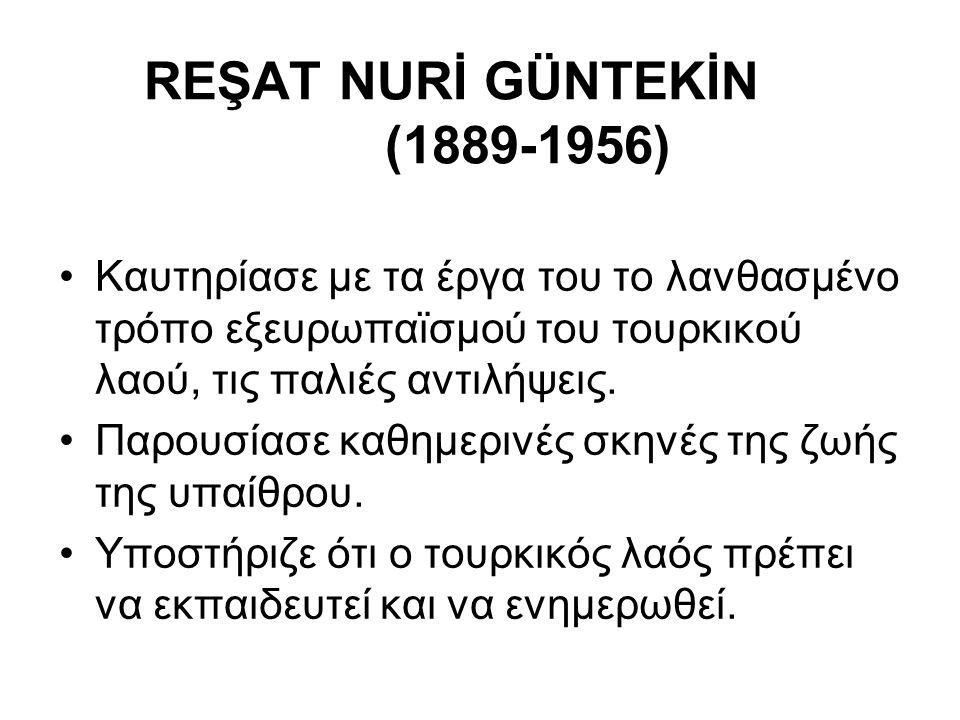 REŞAT NURİ GÜNTEKİN (1889-1956) Καυτηρίασε με τα έργα του το λανθασμένο τρόπο εξευρωπαϊσμού του τουρκικού λαού, τις παλιές αντιλήψεις. Παρουσίασε καθη