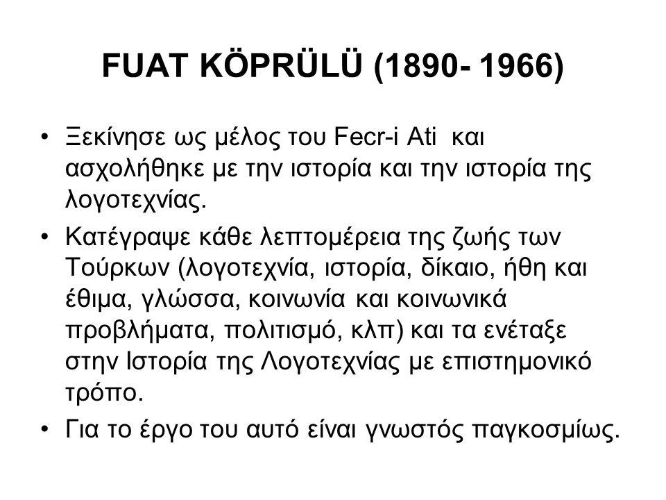 FUAT KÖPRÜLÜ (1890- 1966) Ξεκίνησε ως μέλος του Fecr-i Ati και ασχολήθηκε με την ιστορία και την ιστορία της λογοτεχνίας. Κατέγραψε κάθε λεπτομέρεια τ