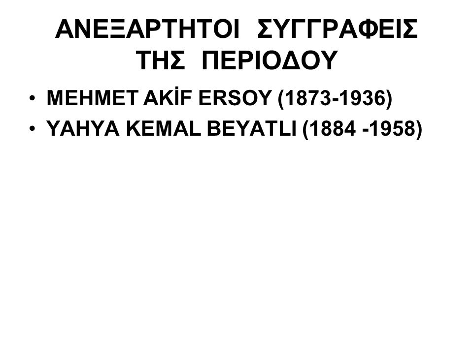 ΑΝΕΞΑΡΤΗΤΟΙ ΣΥΓΓΡΑΦΕΙΣ ΤΗΣ ΠΕΡΙΟΔΟΥ MEHMET AKİF ERSOY (1873-1936) YAHYA KEMAL BEYATLI (1884 -1958)