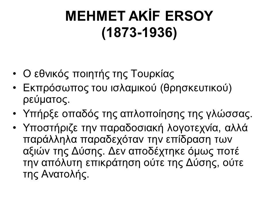MEHMET AKİF ERSOY (1873-1936) Ο εθνικός ποιητής της Τουρκίας Εκπρόσωπος του ισλαμικού (θρησκευτικού) ρεύματος. Υπήρξε οπαδός της απλοποίησης της γλώσσ