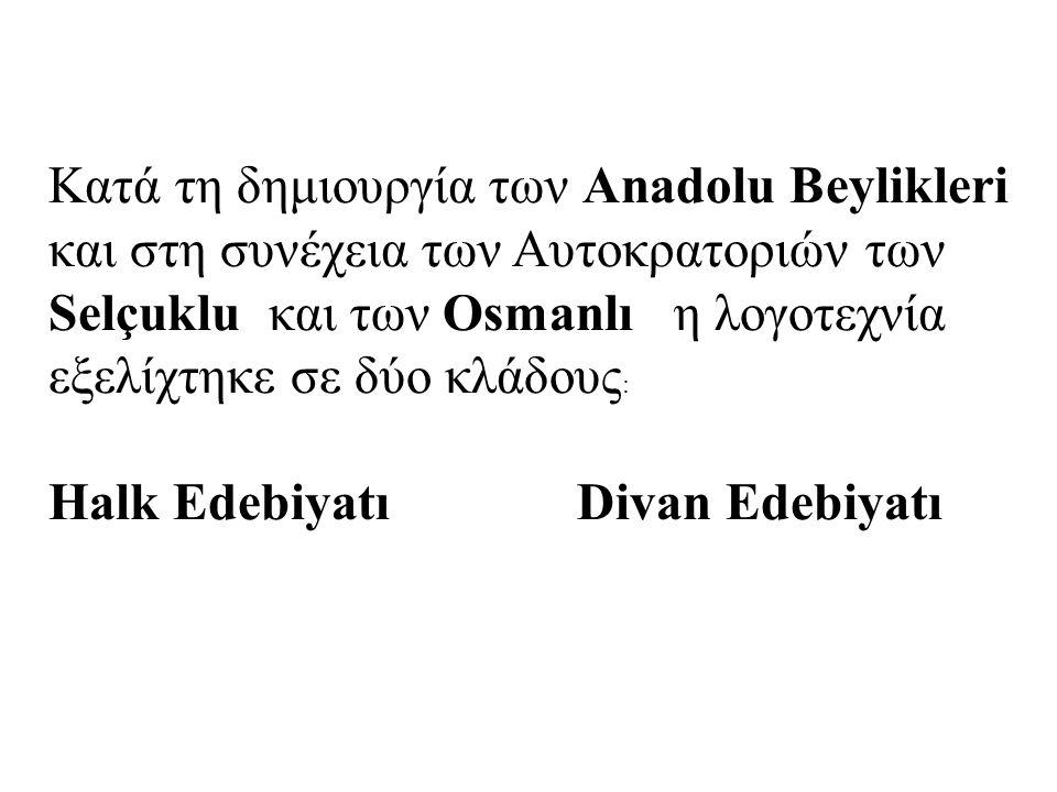 Κατά τη δημιουργία των Anadolu Beylikleri και στη συνέχεια των Αυτοκρατοριών των Selçuklu και των Osmanlı η λογοτεχνία εξελίχτηκε σε δύο κλάδους : Ηalk Edebiyatı Divan Edebiyatı