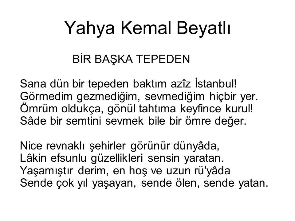 Yahya Kemal Beyatlı BİR BAŞKA TEPEDEN Sana dün bir tepeden baktım azîz İstanbul! Görmedim gezmediğim, sevmediğim hiçbir yer. Ömrüm oldukça, gönül taht