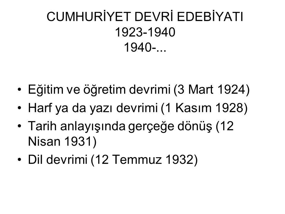 CUMHURİYET DEVRİ EDEBİYATI 1923-1940 1940-... Eğitim ve öğretim devrimi (3 Mart 1924) Harf ya da yazı devrimi (1 Kasım 1928) Tarih anlayışında gerçeğe