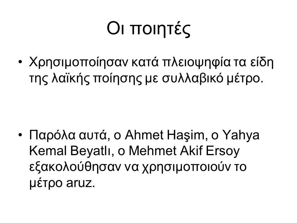 Οι ποιητές Χρησιμοποίησαν κατά πλειοψηφία τα είδη της λαϊκής ποίησης με συλλαβικό μέτρο. Παρόλα αυτά, ο Ahmet Haşim, o Yahya Kemal Beyatlı, o Mehmet A