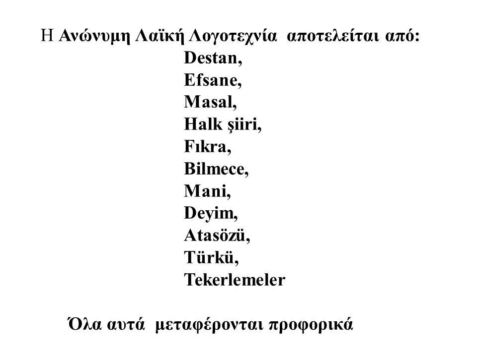 H Ανώνυμη Λαϊκή Λογοτεχνία αποτελείται από: Destan, Efsane, Masal, Halk şiiri, Fıkra, Bilmece, Mani, Deyim, Atasözü, Τürkü, Tekerlemeler Όλα αυτά μεταφέρονται προφορικά