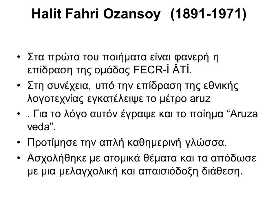 Halit Fahri Ozansoy (1891-1971) Στα πρώτα του ποιήματα είναι φανερή η επίδραση της ομάδας FECR-İ ÂTİ. Στη συνέχεια, υπό την επίδραση της εθνικής λογοτ