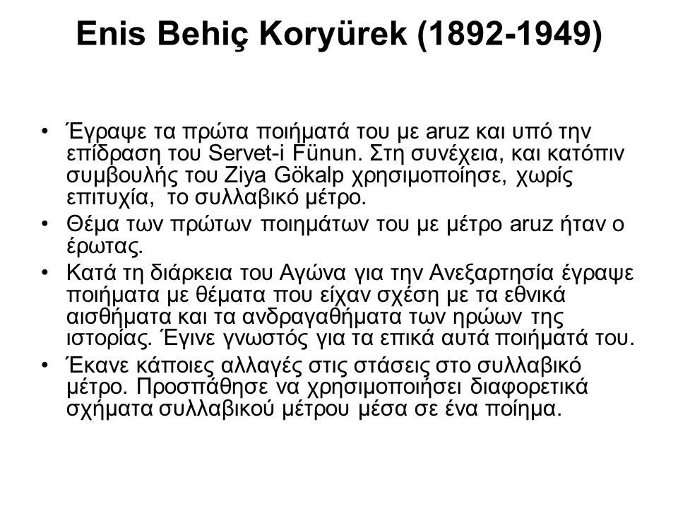 Enis Behiç Koryürek (1892-1949) Έγραψε τα πρώτα ποιήματά του με aruz και υπό την επίδραση του Servet-i Fünun. Στη συνέχεια, και κατόπιν συμβουλής του