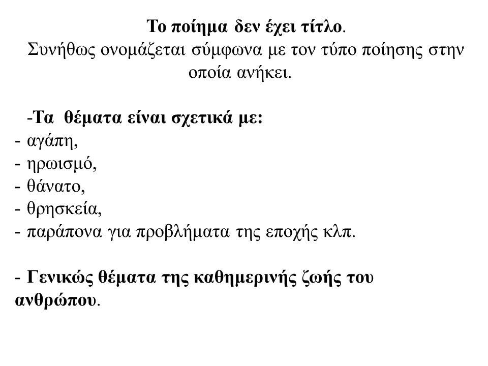 Το ποίημα δεν έχει τίτλο. Συνήθως ονομάζεται σύμφωνα με τον τύπο ποίησης στην οποία ανήκει. -Τα θέματα είναι σχετικά με: -αγάπη, -ηρωισμό, -θάνατο, -θ