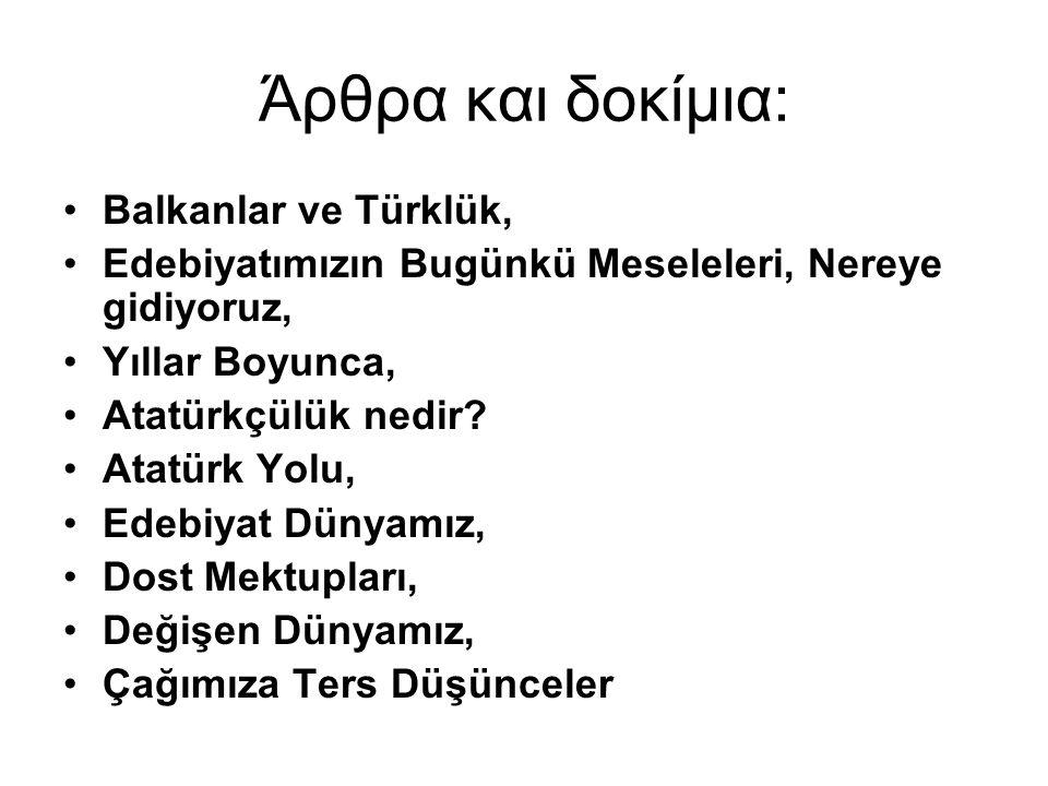 Άρθρα και δοκίμια: Βalkanlar ve Türklük, Edebiyatımızın Bugünkü Meseleleri, Nereye gidiyoruz, Yıllar Boyunca, Atatürkçülük nedir.