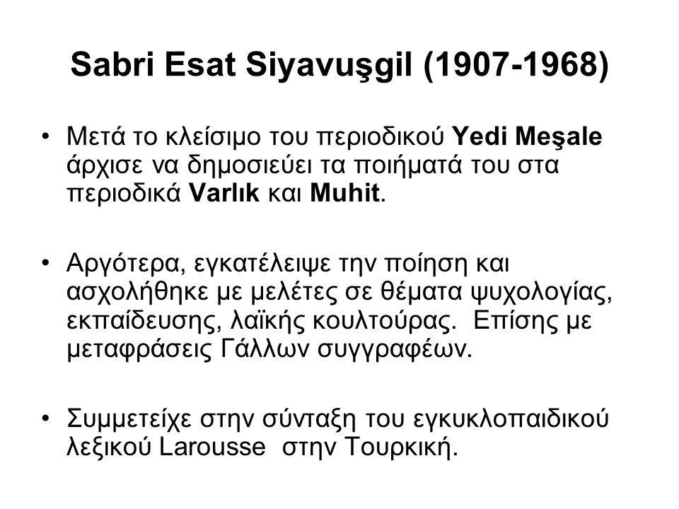 Sabri Esat Siyavuşgil (1907-1968) Μετά το κλείσιμο του περιοδικού Yedi Meşale άρχισε να δημοσιεύει τα ποιήματά του στα περιοδικά Varlık και Muhit.