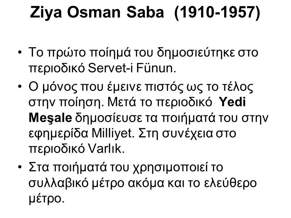 Ziya Osman Saba (1910-1957) Το πρώτο ποίημά του δημοσιεύτηκε στο περιοδικό Servet-i Fünun. Ο μόνος που έμεινε πιστός ως το τέλος στην ποίηση. Μετά το