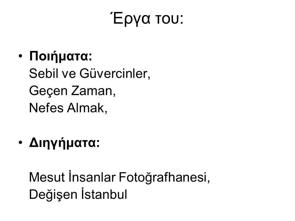Έργα του: Ποιήματα: Sebil ve Güvercinler, Geçen Zaman, Nefes Almak, Διηγήματα: Mesut İnsanlar Fotoğrafhanesi, Değişen İstanbul