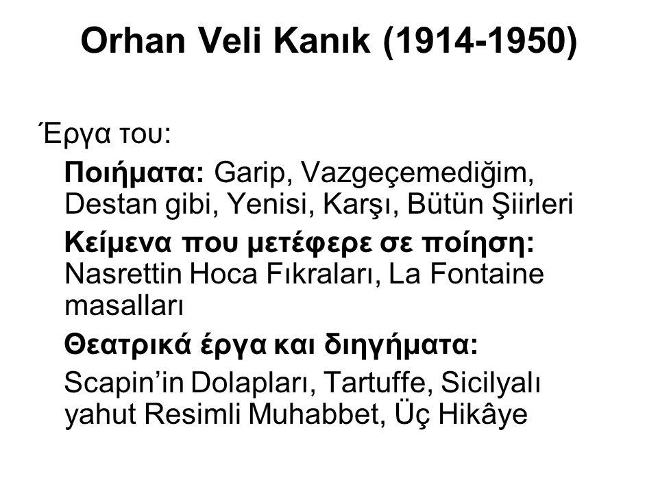 Orhan Veli Kanık (1914-1950) Έργα του: Ποιήματα: Garip, Vazgeçemediğim, Destan gibi, Yenisi, Karşı, Bütün Şiirleri Κείμενα που μετέφερε σε ποίηση: Nas