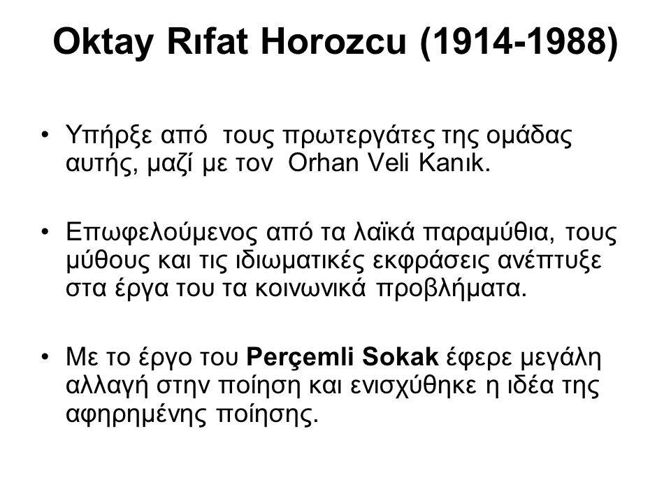 Oktay Rıfat Horozcu (1914-1988) Υπήρξε από τους πρωτεργάτες της ομάδας αυτής, μαζί με τον Orhan Veli Kanık. Επωφελούμενος από τα λαϊκά παραμύθια, τους