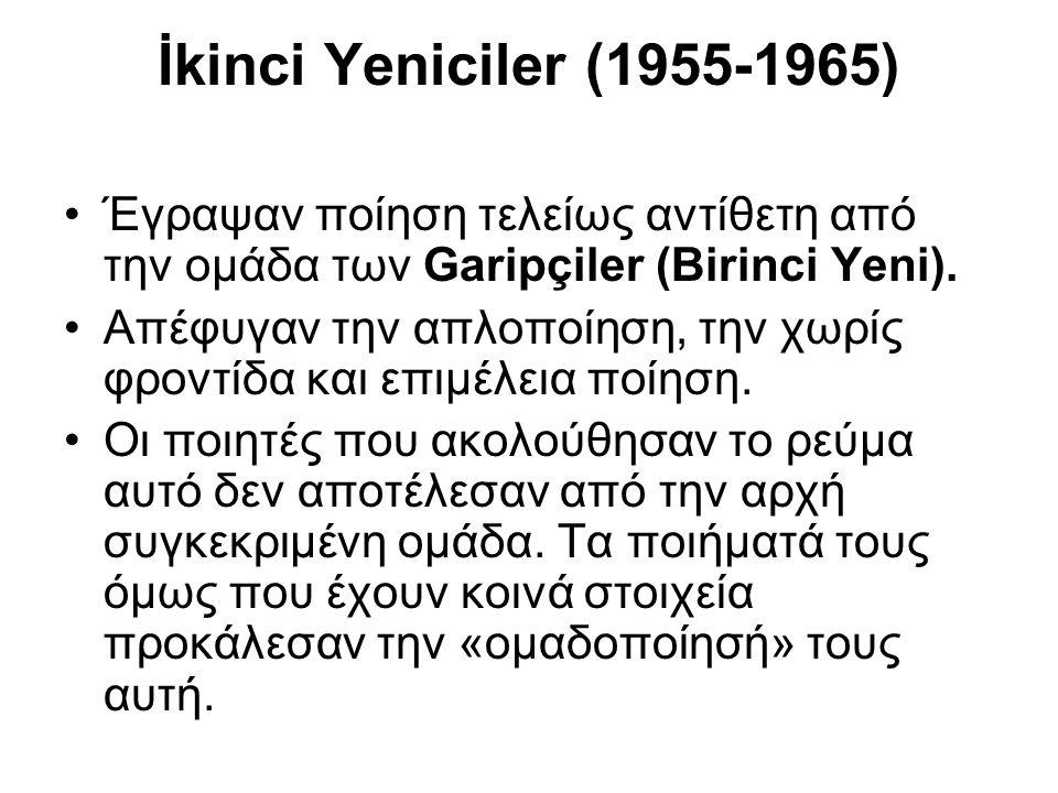 İkinci Yeniciler (1955-1965) Έγραψαν ποίηση τελείως αντίθετη από την ομάδα των Garipçiler (Birinci Yeni). Απέφυγαν την απλοποίηση, την χωρίς φροντίδα