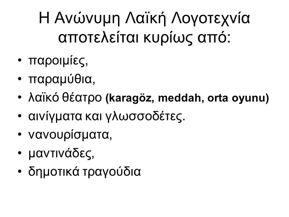 Η Ανώνυμη Λαïκή Λογοτεχνία αποτελείται κυρίως από: παροιμίες, παραμύθια, λαϊκό θέατρο (karagöz, meddah, orta oyunu) αινίγματα και γλωσσοδέτες. νανουρί