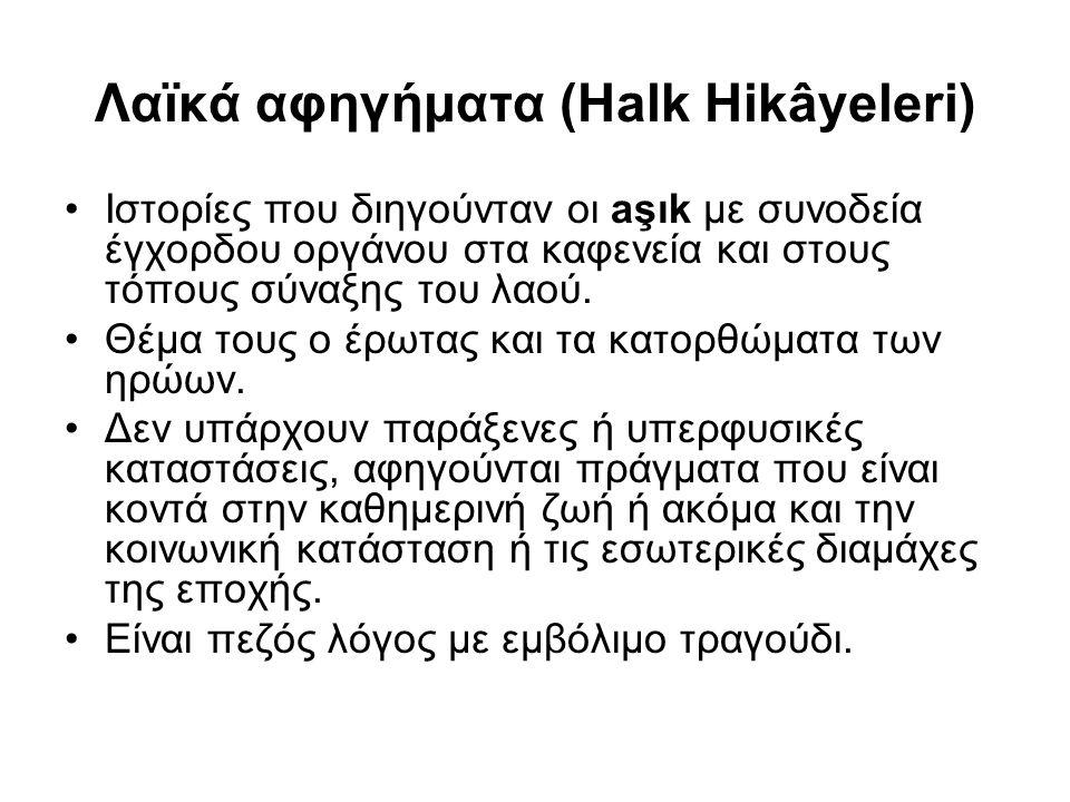 Λαϊκά αφηγήματα (Halk Hikâyeleri) Ιστορίες που διηγούνταν οι aşık με συνοδεία έγχορδου οργάνου στα καφενεία και στους τόπους σύναξης του λαού. Θέμα το