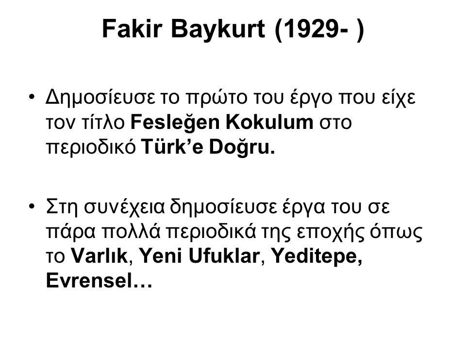 Fakir Baykurt (1929- ) Δημοσίευσε το πρώτο του έργο που είχε τον τίτλο Fesleğen Kokulum στο περιοδικό Türk'e Doğru.