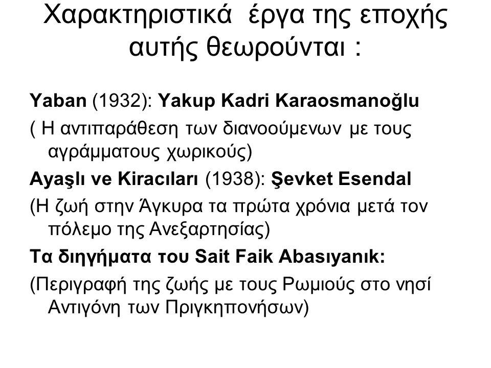 Χαρακτηριστικά έργα της εποχής αυτής θεωρούνται : Yaban (1932): Yakup Kadri Karaosmanoğlu ( H αντιπαράθεση των διανοούμενων με τους αγράμματους χωρικούς) Ayaşlı ve Kiracıları (1938): Şevket Esendal (Η ζωή στην Άγκυρα τα πρώτα χρόνια μετά τον πόλεμο της Ανεξαρτησίας) Τα διηγήματα του Sait Faik Abasıyanık: (Περιγραφή της ζωής με τους Ρωμιούς στο νησί Αντιγόνη των Πριγκηπονήσων)