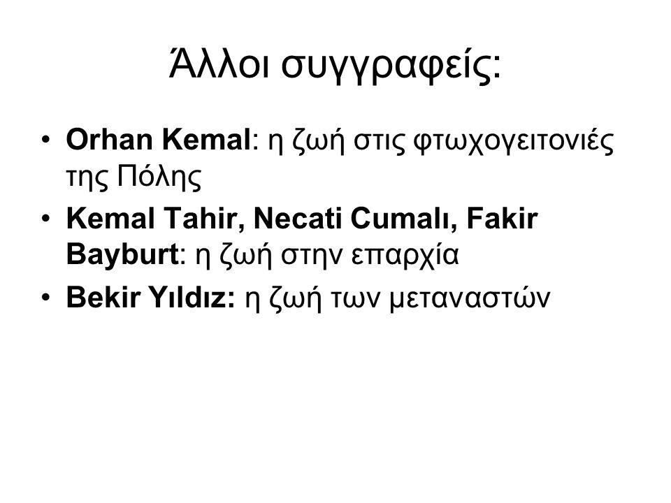 Άλλοι συγγραφείς: Orhan Kemal: η ζωή στις φτωχογειτονιές της Πόλης Κemal Tahir, Νecati Cumalı, Fakir Bayburt: η ζωή στην επαρχία Bekir Yıldız: η ζωή των μεταναστών
