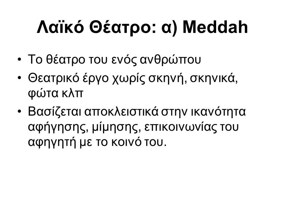 Λαïκό Θέατρο: α) Meddah Το θέατρο του ενός ανθρώπου Θεατρικό έργο χωρίς σκηνή, σκηνικά, φώτα κλπ Βασίζεται αποκλειστικά στην ικανότητα αφήγησης, μίμησης, επικοινωνίας του αφηγητή με το κοινό του.