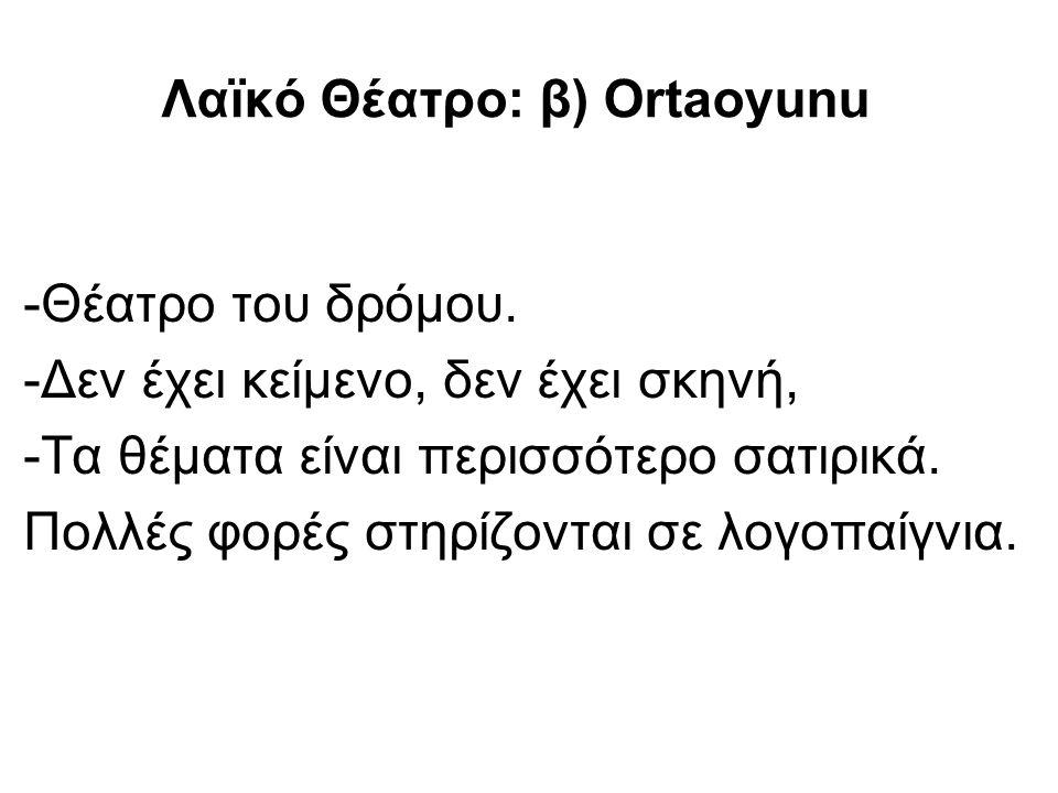 Λαϊκό Θέατρο: β) Οrtaoyunu -Θέατρο του δρόμου. -Δεν έχει κείμενο, δεν έχει σκηνή, -Τα θέματα είναι περισσότερο σατιρικά. Πολλές φορές στηρίζονται σε λ