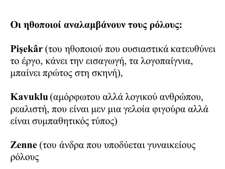 Οι ηθοποιοί αναλαμβάνουν τους ρόλους: Pişekâr (του ηθοποιού που ουσιαστικά κατευθύνει το έργο, κάνει την εισαγωγή, τα λογοπαίγνια, μπαίνει πρώτος στη σκηνή), Kavuklu (αμόρφωτου αλλά λογικού ανθρώπου, ρεαλιστή, που είναι μεν μια γελοία φιγούρα αλλά είναι συμπαθητικός τύπος) Ζenne (του άνδρα που υποδύεται γυναικείους ρόλους