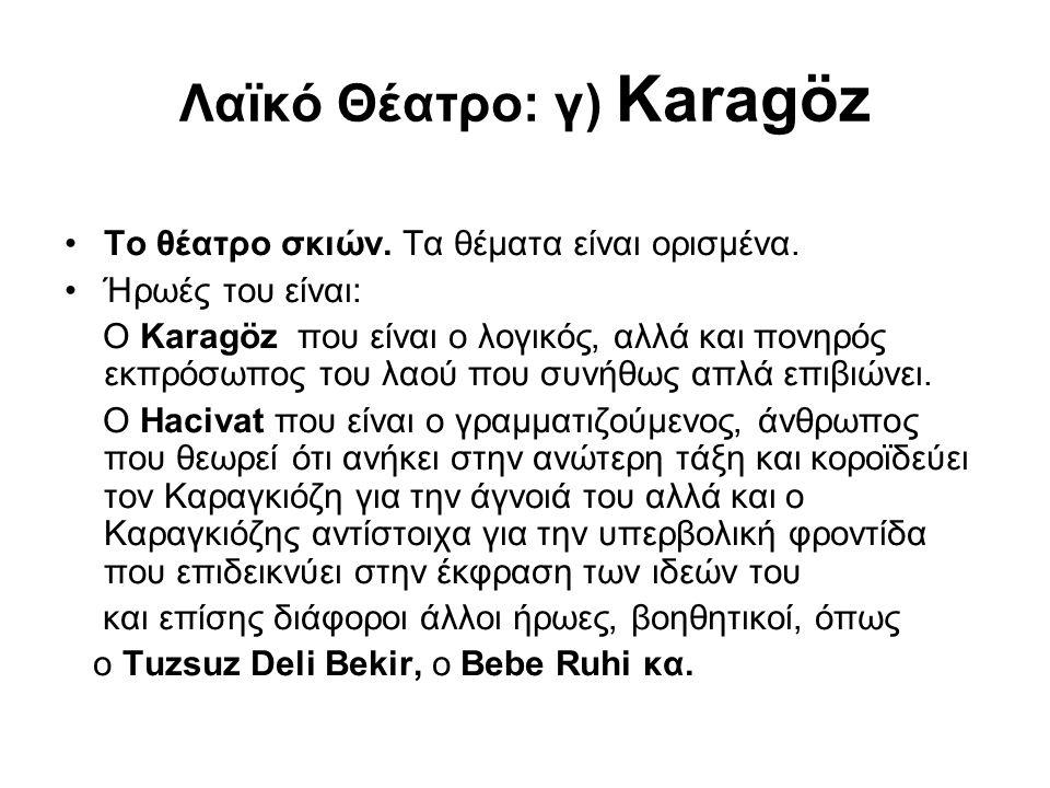 Λαϊκό Θέατρο: γ) Karagöz Το θέατρο σκιών. Τα θέματα είναι ορισμένα. Ήρωές του είναι: Ο Karagöz που είναι ο λογικός, αλλά και πονηρός εκπρόσωπος του λα