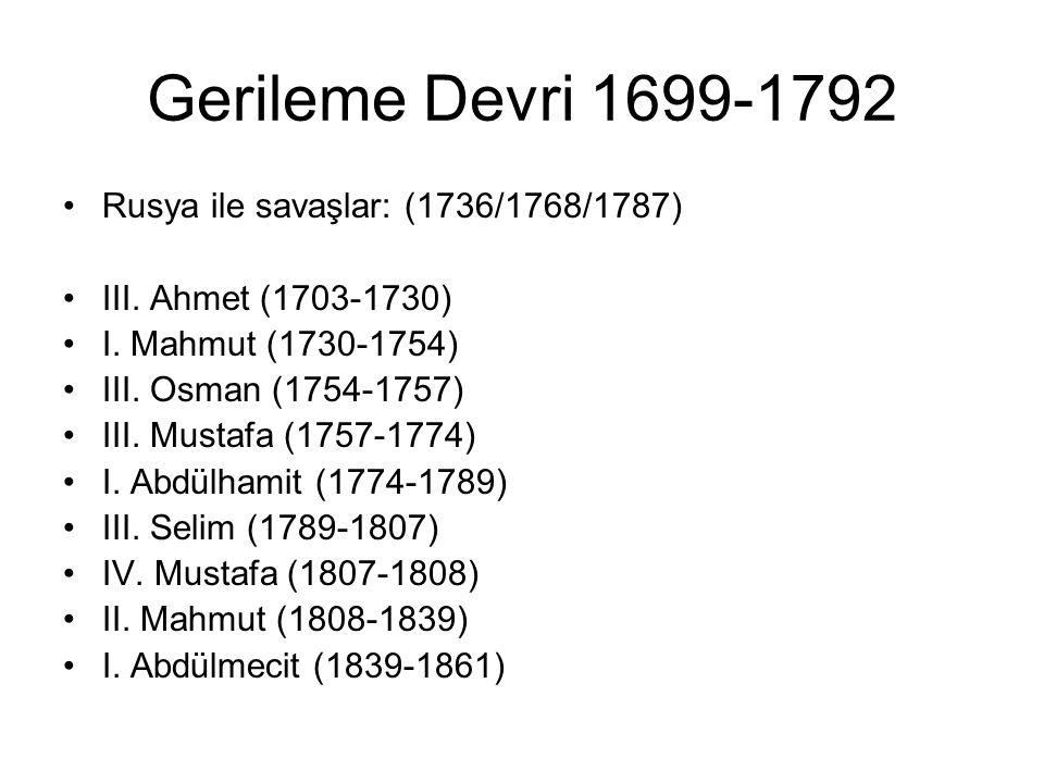Gerileme Devri 1699-1792 Rusya ile savaşlar: (1736/1768/1787) III. Ahmet (1703-1730) I. Mahmut (1730-1754) III. Osman (1754-1757) III. Mustafa (1757-1