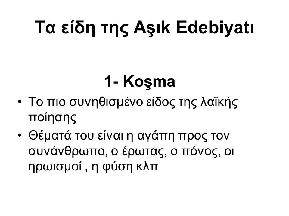 Τα είδη της Aşık Edebiyatı 1- Koşma Το πιο συνηθισμένο είδος της λαϊκής ποίησης Θέματά του είναι η αγάπη προς τον συνάνθρωπο, ο έρωτας, ο πόνος, οι ηρωισμοί, η φύση κλπ