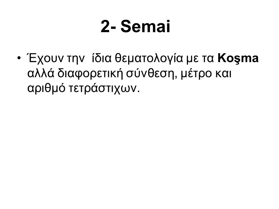 2- Semai Έχουν την ίδια θεματολογία με τα Koşma αλλά διαφορετική σύνθεση, μέτρο και αριθμό τετράστιχων.